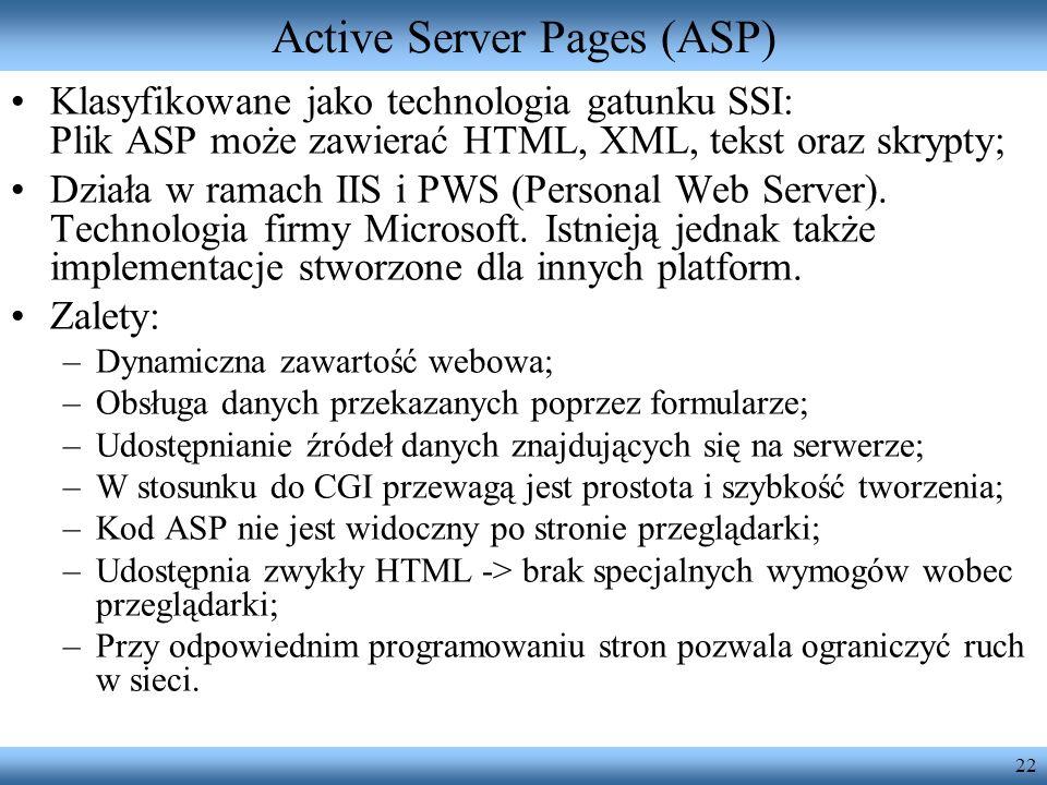 22 Active Server Pages (ASP) Klasyfikowane jako technologia gatunku SSI: Plik ASP może zawierać HTML, XML, tekst oraz skrypty; Działa w ramach IIS i P