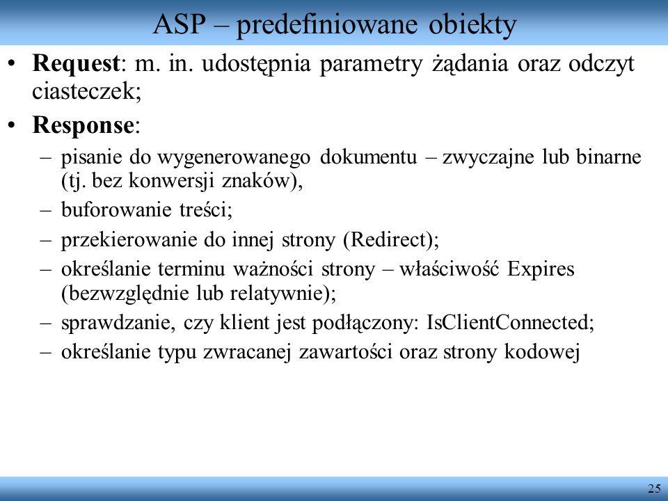 25 ASP – predefiniowane obiekty Request: m. in. udostępnia parametry żądania oraz odczyt ciasteczek; Response: –pisanie do wygenerowanego dokumentu –