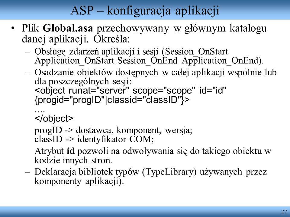 27 ASP – konfiguracja aplikacji Plik Global.asa przechowywany w głównym katalogu danej aplikacji. Określa: –Obsługę zdarzeń aplikacji i sesji (Session