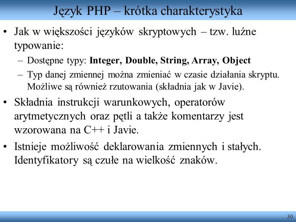 30 Język PHP – krótka charakterystyka Jak w większości języków skryptowych – tzw. luźne typowanie: –Dostępne typy: Integer, Double, String, Array, Obj