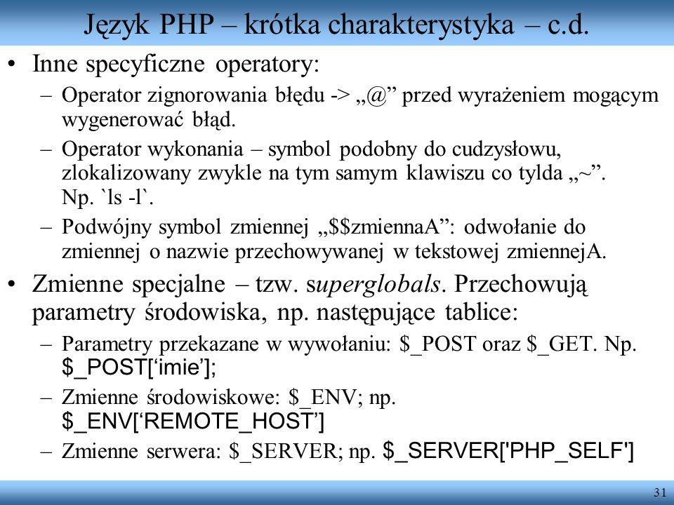 31 Język PHP – krótka charakterystyka – c.d. Inne specyficzne operatory: –Operator zignorowania błędu -> @ przed wyrażeniem mogącym wygenerować błąd.