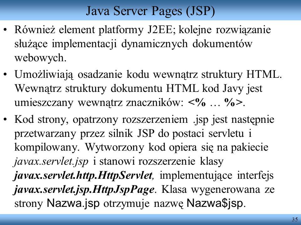 35 Java Server Pages (JSP) Również element platformy J2EE; kolejne rozwiązanie służące implementacji dynamicznych dokumentów webowych. Umożliwiają osa