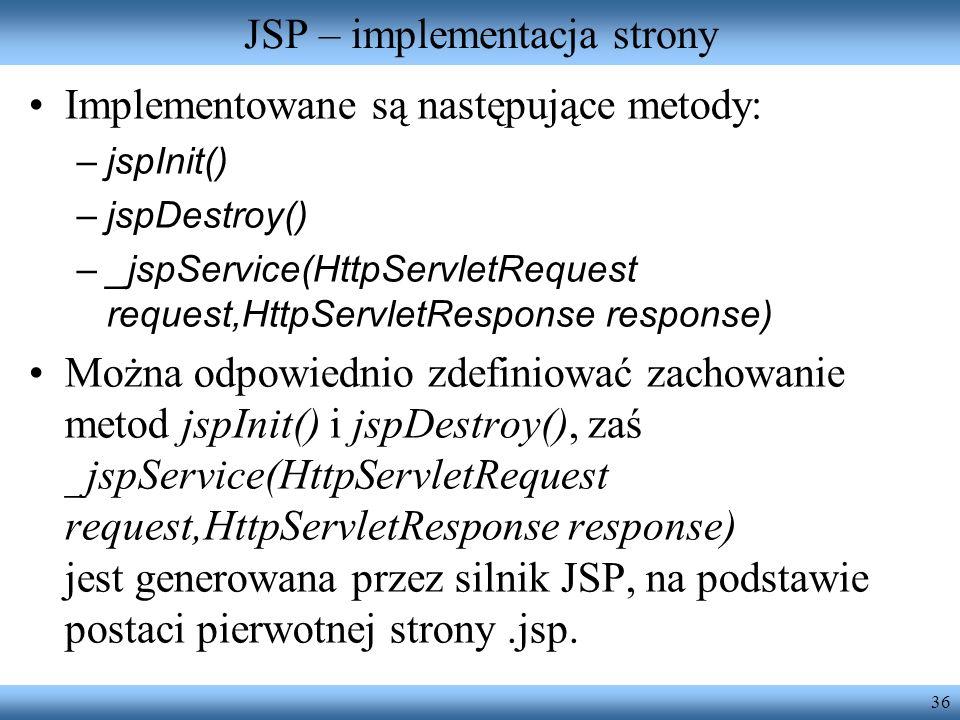 36 JSP – implementacja strony Implementowane są następujące metody: –jspInit() –jspDestroy() –_jspService(HttpServletRequest request,HttpServletRespon