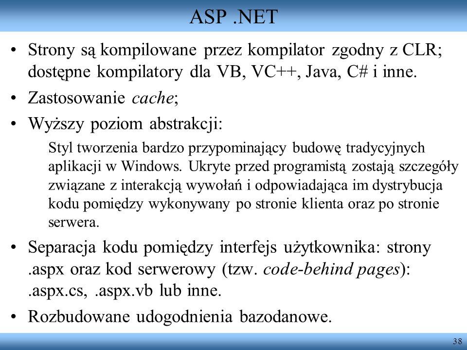 38 ASP.NET Strony są kompilowane przez kompilator zgodny z CLR; dostępne kompilatory dla VB, VC++, Java, C# i inne. Zastosowanie cache; Wyższy poziom