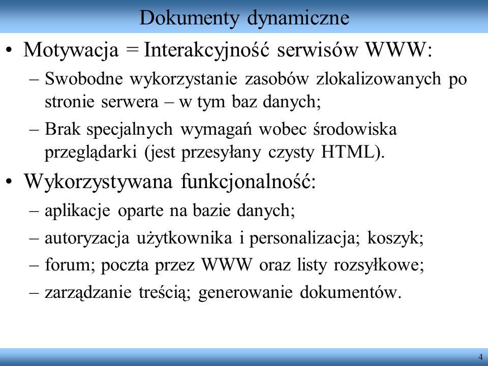 5 Właściwości dokumentów dynamicznych Serwer WWW musi zostać uzupełniony o współdziałający z nim program użytkowy; Zapewnienie przekazywania danych wejściowych i wyjściowych pomiędzy serwerem WWW a programem użytkowym; Rozróżnienie adresów URL dokumentów statycznych i dynamicznych; Adres URL żądania wskazuje albo na dokument HTML zawierający interpretowane przez serwer skrypty, lub określa program, który generuje całość zwracanego dokumentu; Wynikiem przetwarzania ma być zwracany przez serwer kod strony HTML;