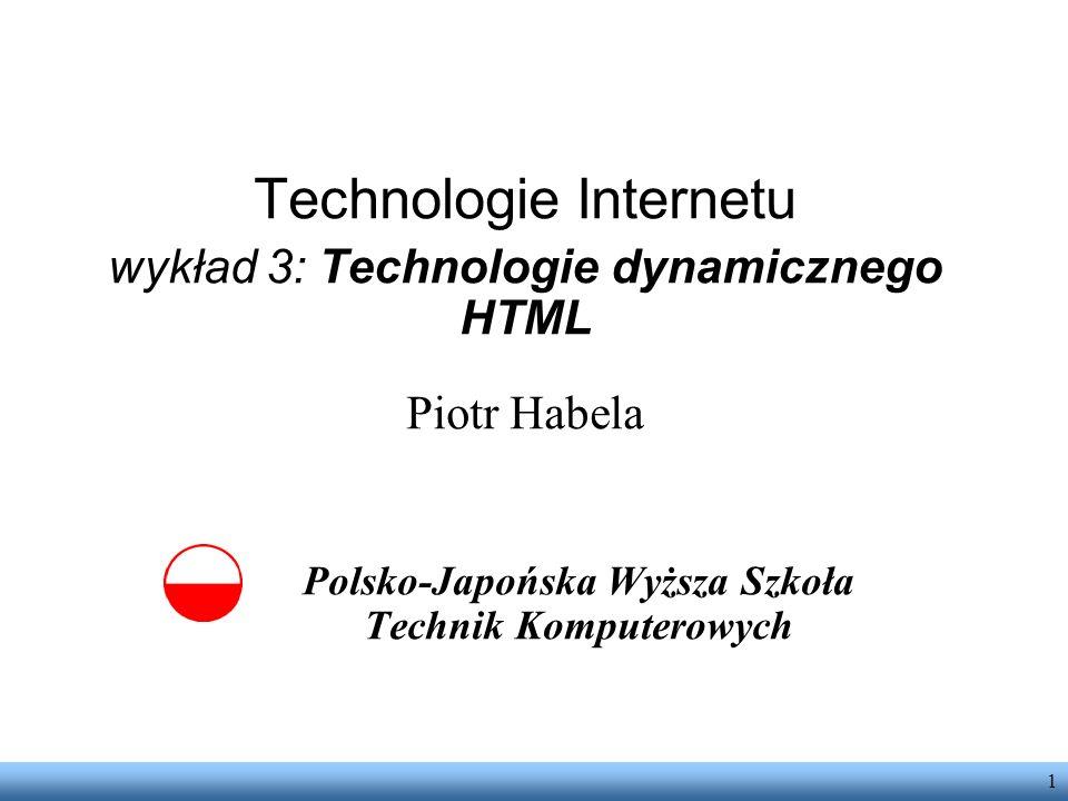 1 Technologie Internetu wykład 3: Technologie dynamicznego HTML Piotr Habela Polsko-Japońska Wyższa Szkoła Technik Komputerowych