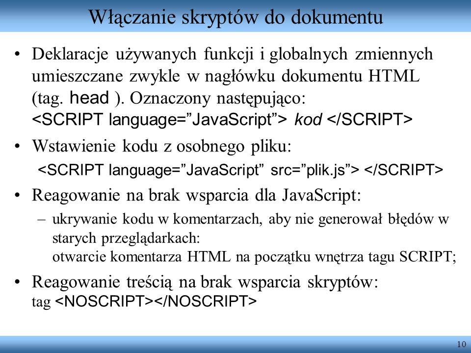 10 Włączanie skryptów do dokumentu Deklaracje używanych funkcji i globalnych zmiennych umieszczane zwykle w nagłówku dokumentu HTML (tag. head ). Ozna