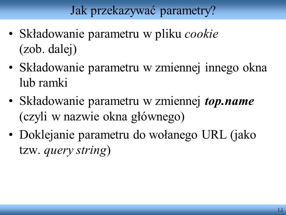 12 Jak przekazywać parametry? Składowanie parametru w pliku cookie (zob. dalej) Składowanie parametru w zmiennej innego okna lub ramki Składowanie par