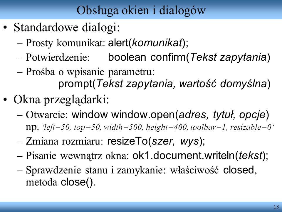13 Obsługa okien i dialogów Standardowe dialogi: –Prosty komunikat: alert(komunikat); –Potwierdzenie: boolean confirm(Tekst zapytania) –Prośba o wpisa