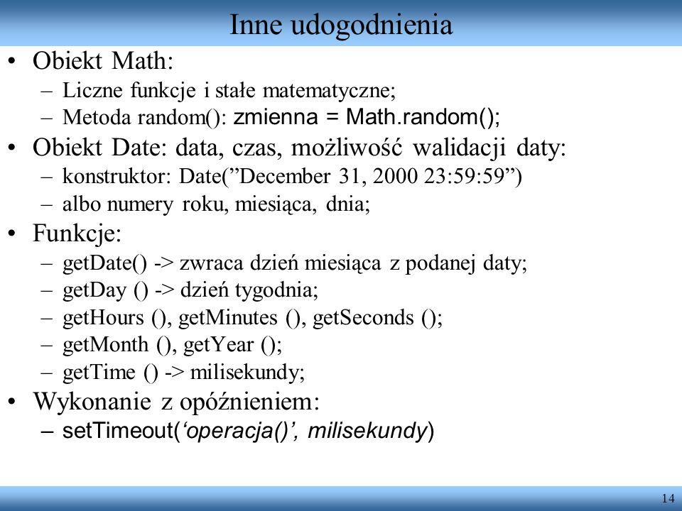 14 Inne udogodnienia Obiekt Math: –Liczne funkcje i stałe matematyczne; –Metoda random(): zmienna = Math.random(); Obiekt Date: data, czas, możliwość