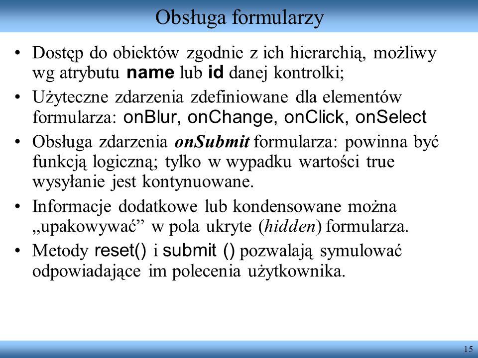 15 Obsługa formularzy Dostęp do obiektów zgodnie z ich hierarchią, możliwy wg atrybutu name lub id danej kontrolki; Użyteczne zdarzenia zdefiniowane d
