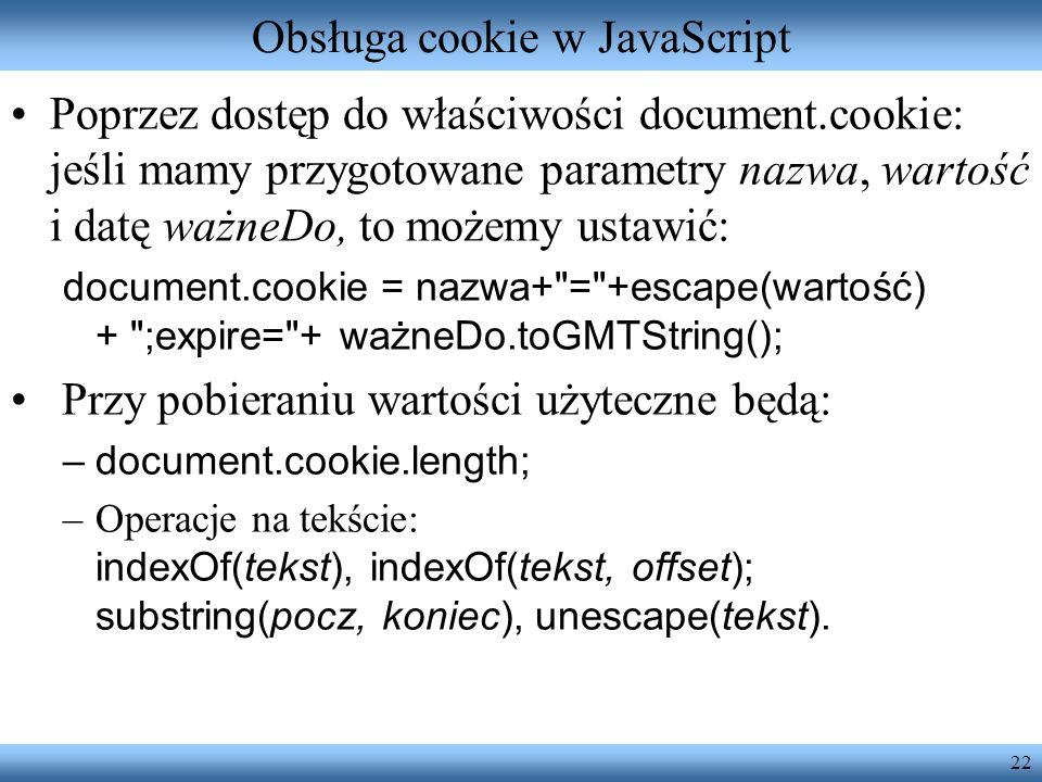 22 Obsługa cookie w JavaScript Poprzez dostęp do właściwości document.cookie: jeśli mamy przygotowane parametry nazwa, wartość i datę ważneDo, to może
