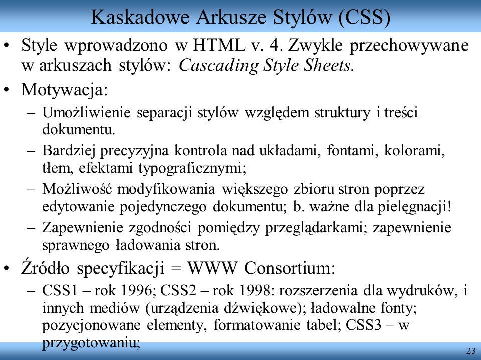 23 Kaskadowe Arkusze Stylów (CSS) Style wprowadzono w HTML v. 4. Zwykle przechowywane w arkuszach stylów: Cascading Style Sheets. Motywacja: –Umożliwi