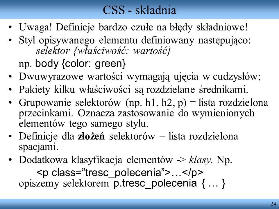 24 CSS - składnia Uwaga! Definicje bardzo czułe na błędy składniowe! Styl opisywanego elementu definiowany następująco: selektor {właściwość: wartość}