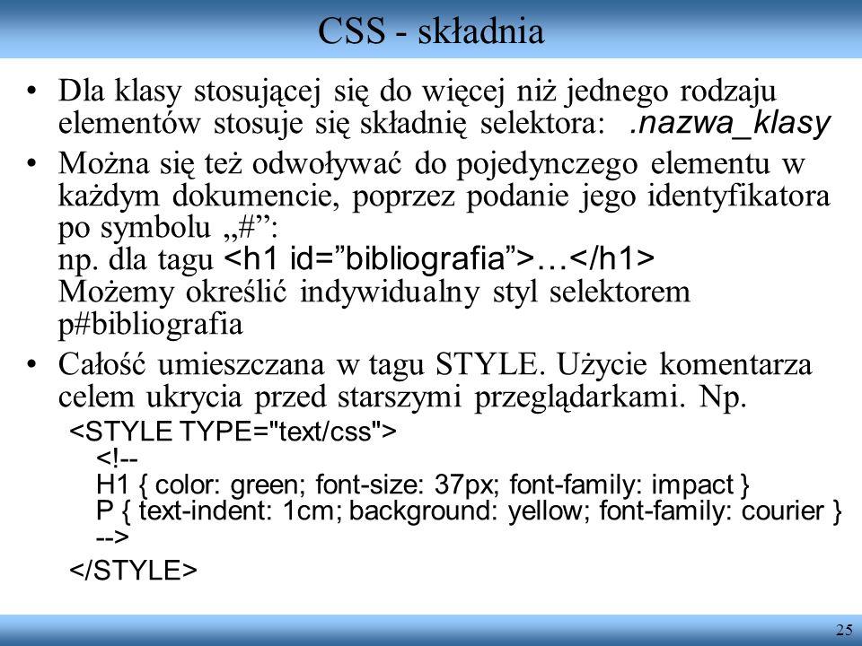 25 CSS - składnia Dla klasy stosującej się do więcej niż jednego rodzaju elementów stosuje się składnię selektora:.nazwa_klasy Można się też odwoływać