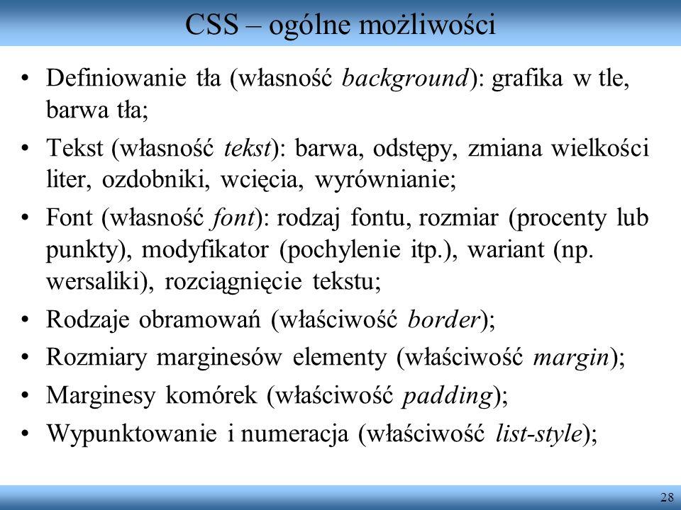 28 CSS – ogólne możliwości Definiowanie tła (własność background): grafika w tle, barwa tła; Tekst (własność tekst): barwa, odstępy, zmiana wielkości