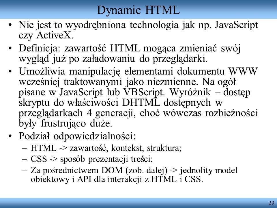 29 Dynamic HTML Nie jest to wyodrębniona technologia jak np. JavaScript czy ActiveX. Definicja: zawartość HTML mogąca zmieniać swój wygląd już po zała