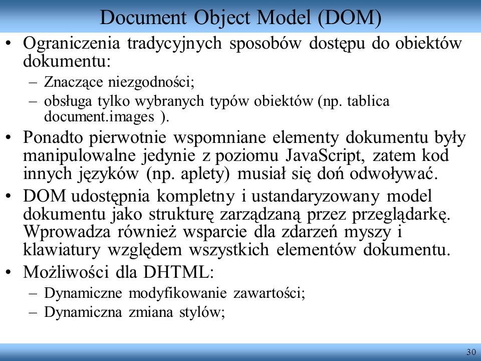 30 Document Object Model (DOM) Ograniczenia tradycyjnych sposobów dostępu do obiektów dokumentu: –Znaczące niezgodności; –obsługa tylko wybranych typó