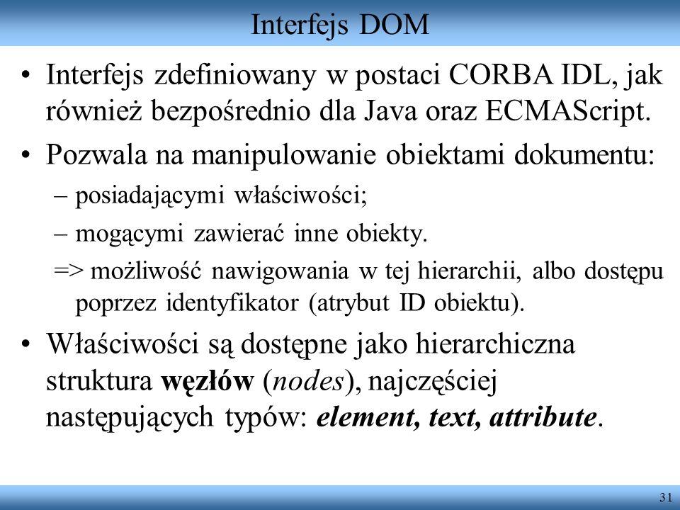 31 Interfejs DOM Interfejs zdefiniowany w postaci CORBA IDL, jak również bezpośrednio dla Java oraz ECMAScript. Pozwala na manipulowanie obiektami dok