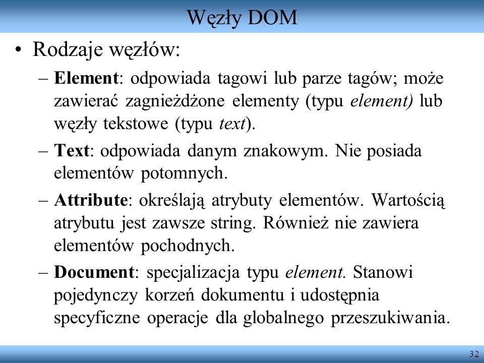 32 Węzły DOM Rodzaje węzłów: –Element: odpowiada tagowi lub parze tagów; może zawierać zagnieżdżone elementy (typu element) lub węzły tekstowe (typu t