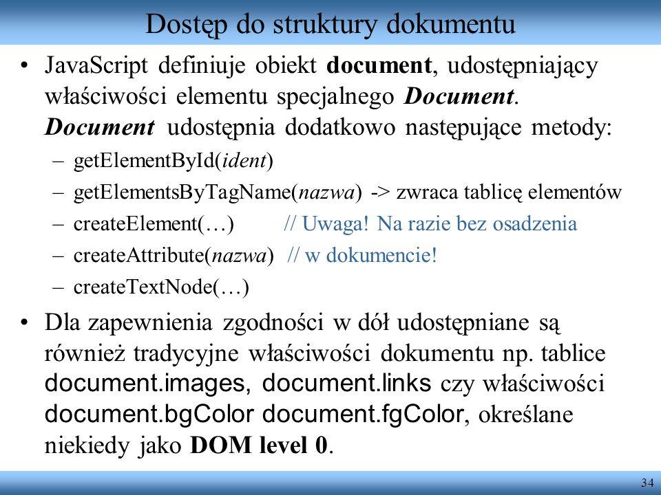 34 Dostęp do struktury dokumentu JavaScript definiuje obiekt document, udostępniający właściwości elementu specjalnego Document. Document udostępnia d