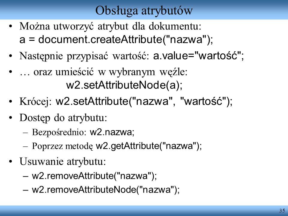 35 Obsługa atrybutów Można utworzyć atrybut dla dokumentu: a = document.createAttribute(