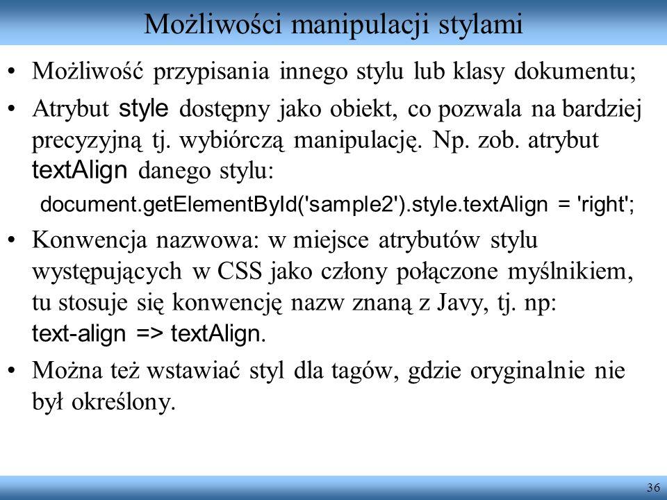 36 Możliwości manipulacji stylami Możliwość przypisania innego stylu lub klasy dokumentu; Atrybut style dostępny jako obiekt, co pozwala na bardziej p