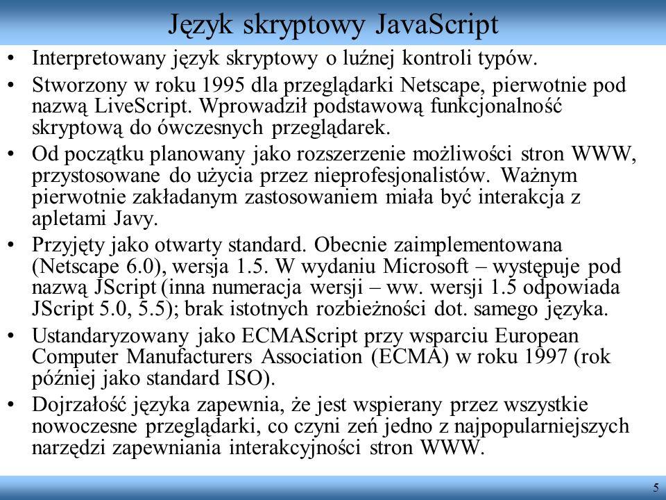 5 Język skryptowy JavaScript Interpretowany język skryptowy o luźnej kontroli typów. Stworzony w roku 1995 dla przeglądarki Netscape, pierwotnie pod n