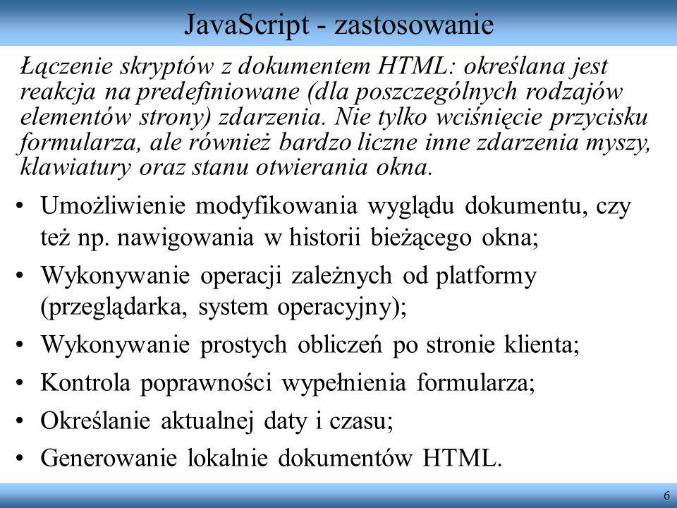 6 JavaScript - zastosowanie Umożliwienie modyfikowania wyglądu dokumentu, czy też np. nawigowania w historii bieżącego okna; Wykonywanie operacji zale