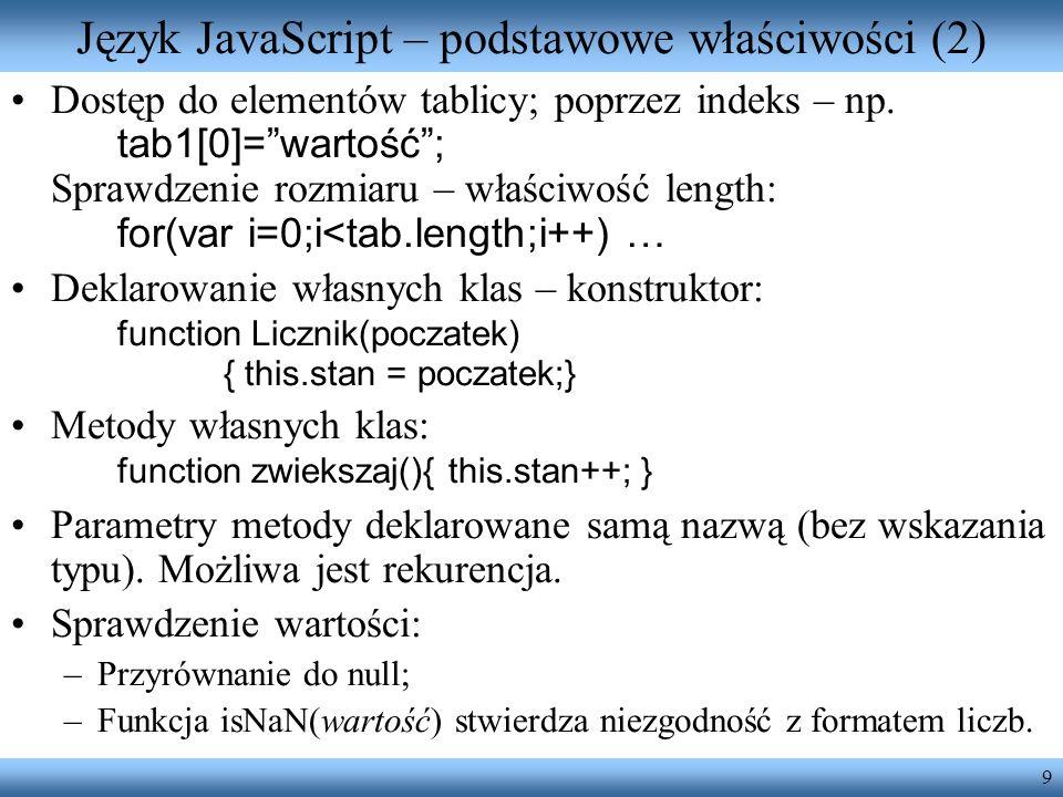 9 Język JavaScript – podstawowe właściwości (2) Dostęp do elementów tablicy; poprzez indeks – np. tab1[0]=wartość; Sprawdzenie rozmiaru – właściwość l