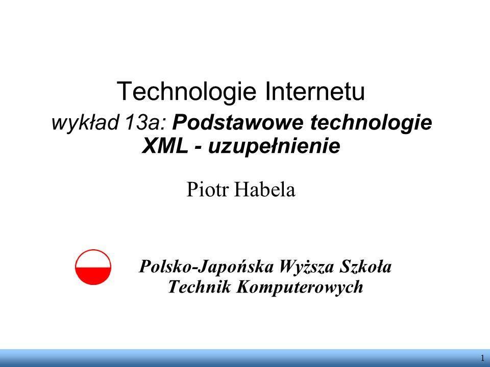 1 Technologie Internetu wykład 13a: Podstawowe technologie XML - uzupełnienie Piotr Habela Polsko-Japońska Wyższa Szkoła Technik Komputerowych