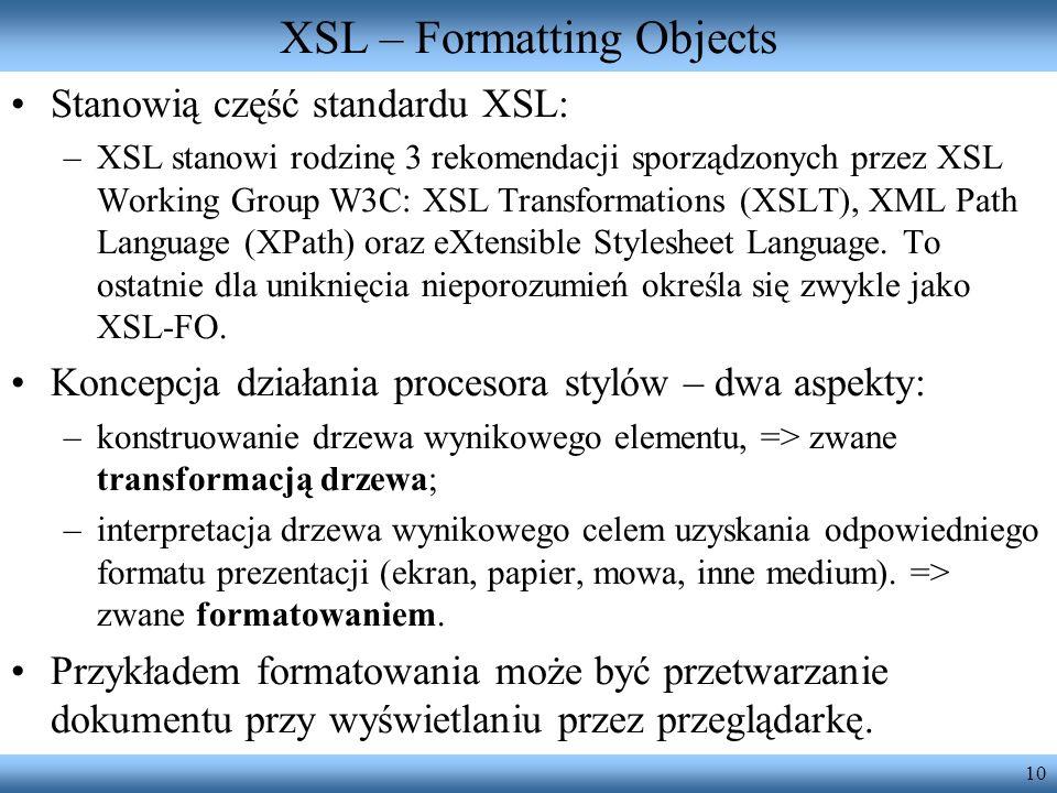 10 XSL – Formatting Objects Stanowią część standardu XSL: –XSL stanowi rodzinę 3 rekomendacji sporządzonych przez XSL Working Group W3C: XSL Transform