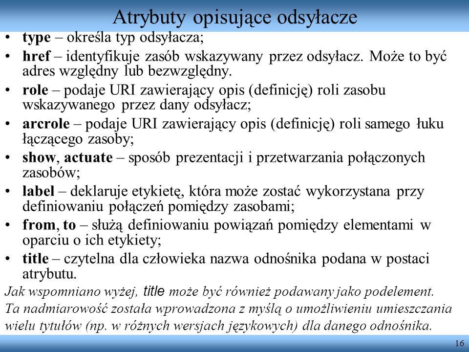 16 Atrybuty opisujące odsyłacze type – określa typ odsyłacza; href – identyfikuje zasób wskazywany przez odsyłacz. Może to być adres względny lub bezw