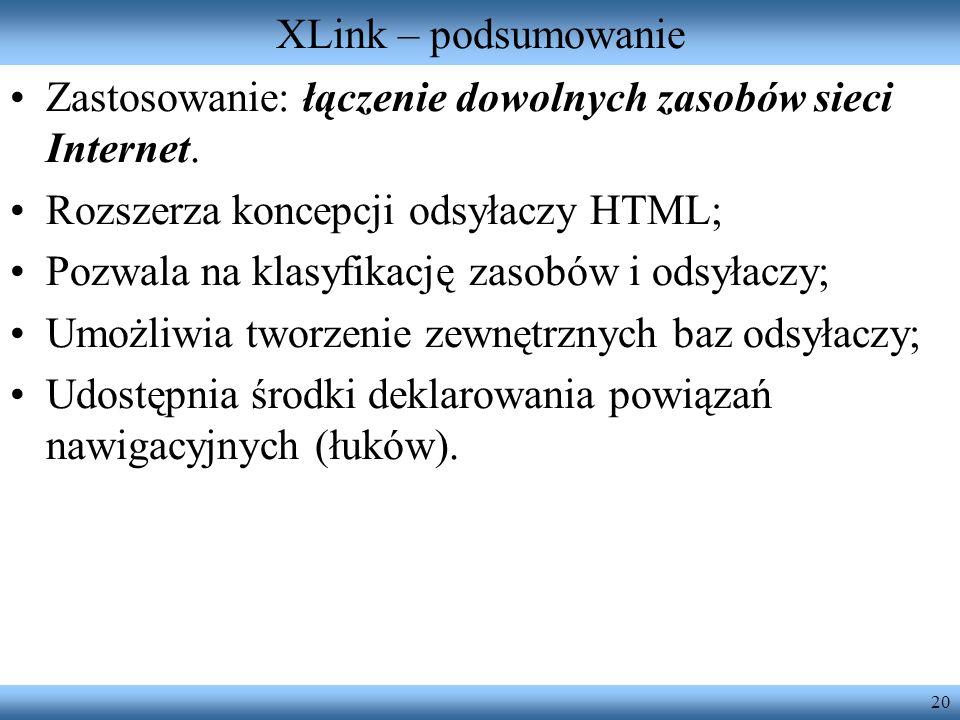 20 XLink – podsumowanie Zastosowanie: łączenie dowolnych zasobów sieci Internet. Rozszerza koncepcji odsyłaczy HTML; Pozwala na klasyfikację zasobów i