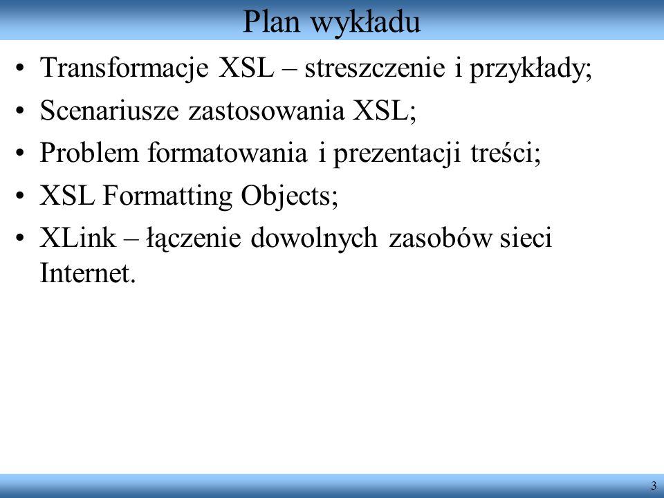 3 Plan wykładu Transformacje XSL – streszczenie i przykłady; Scenariusze zastosowania XSL; Problem formatowania i prezentacji treści; XSL Formatting O