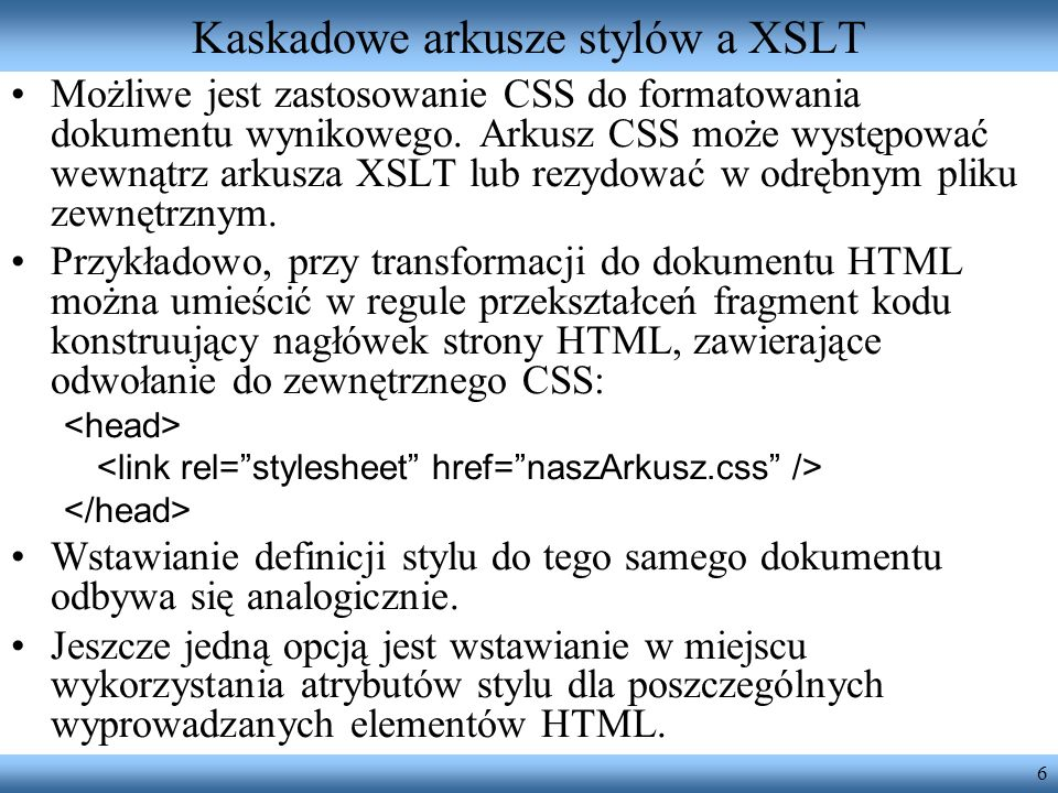 6 Kaskadowe arkusze stylów a XSLT Możliwe jest zastosowanie CSS do formatowania dokumentu wynikowego. Arkusz CSS może występować wewnątrz arkusza XSLT