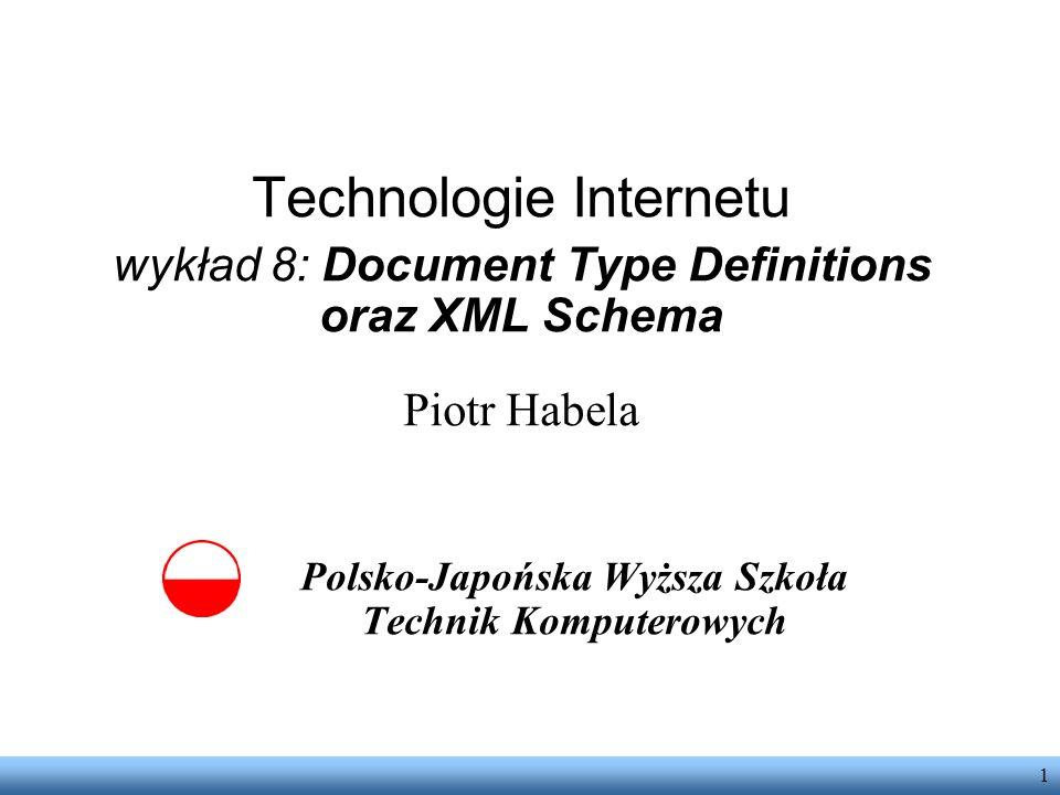 1 Technologie Internetu wykład 8: Document Type Definitions oraz XML Schema Piotr Habela Polsko-Japońska Wyższa Szkoła Technik Komputerowych