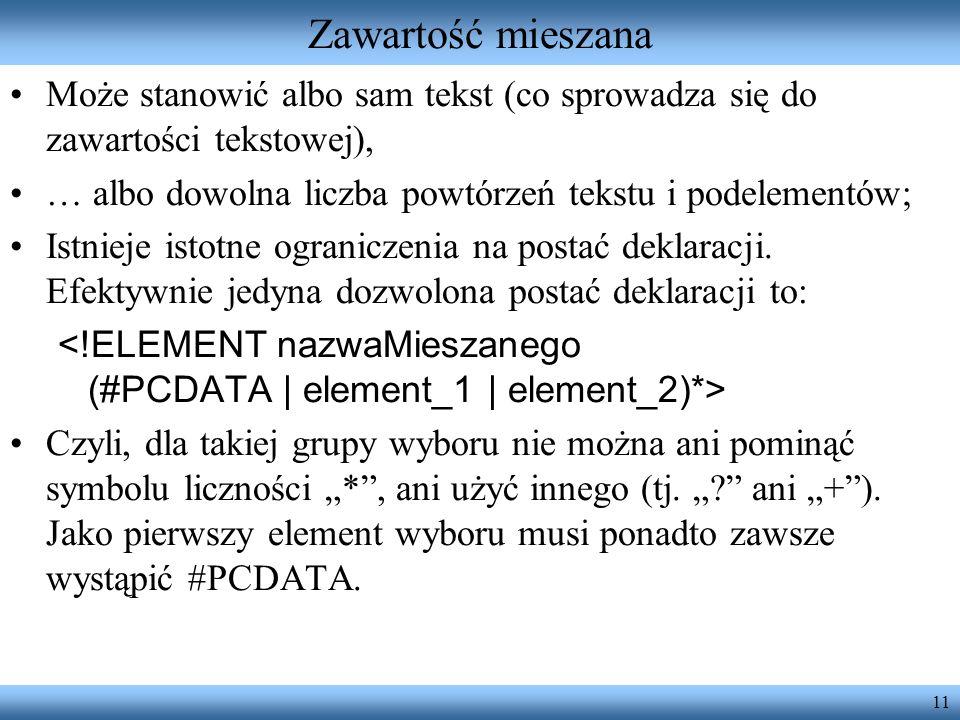 11 Zawartość mieszana Może stanowić albo sam tekst (co sprowadza się do zawartości tekstowej), … albo dowolna liczba powtórzeń tekstu i podelementów;