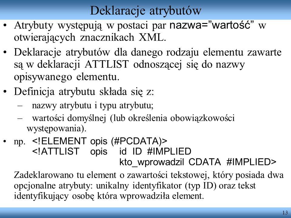 13 Deklaracje atrybutów Atrybuty występują w postaci par nazwa=wartość w otwierających znacznikach XML. Deklaracje atrybutów dla danego rodzaju elemen
