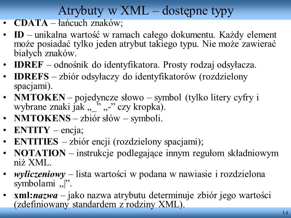 14 Atrybuty w XML – dostępne typy CDATA – łańcuch znaków; ID – unikalna wartość w ramach całego dokumentu. Każdy element może posiadać tylko jeden atr