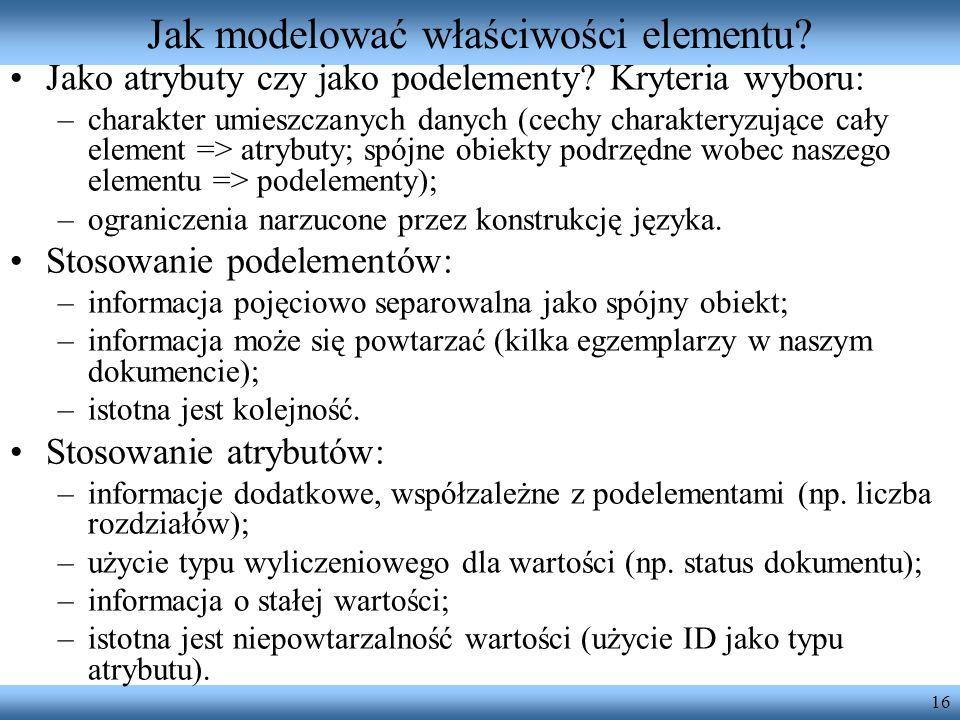 16 Jak modelować właściwości elementu? Jako atrybuty czy jako podelementy? Kryteria wyboru: –charakter umieszczanych danych (cechy charakteryzujące ca