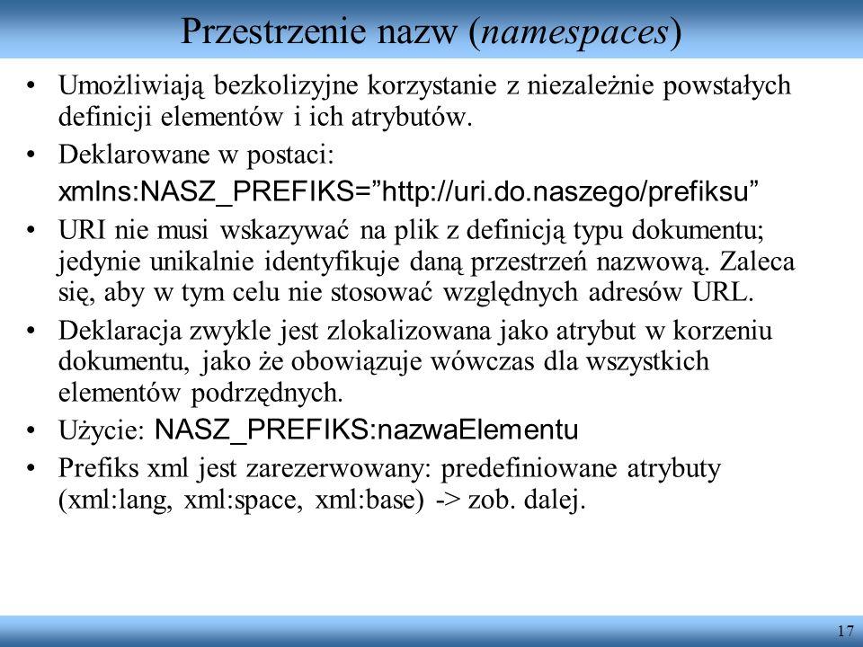 17 Przestrzenie nazw (namespaces) Umożliwiają bezkolizyjne korzystanie z niezależnie powstałych definicji elementów i ich atrybutów. Deklarowane w pos