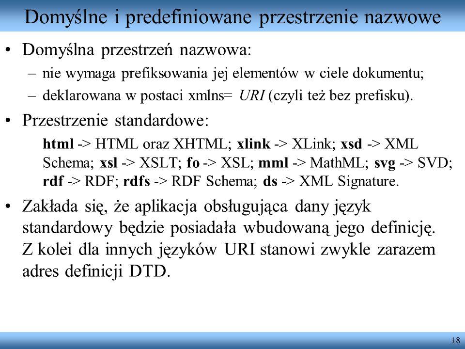 18 Domyślne i predefiniowane przestrzenie nazwowe Domyślna przestrzeń nazwowa: –nie wymaga prefiksowania jej elementów w ciele dokumentu; –deklarowana