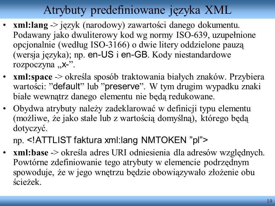 19 Atrybuty predefiniowane języka XML xml:lang -> język (narodowy) zawartości danego dokumentu. Podawany jako dwuliterowy kod wg normy ISO-639, uzupeł