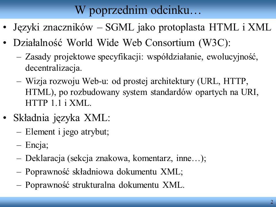 2 W poprzednim odcinku… Języki znaczników – SGML jako protoplasta HTML i XML Działalność World Wide Web Consortium (W3C): –Zasady projektowe specyfika
