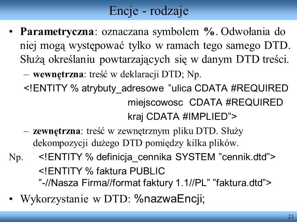 21 Encje - rodzaje Parametryczna: oznaczana symbolem %. Odwołania do niej mogą występować tylko w ramach tego samego DTD. Służą określaniu powtarzając