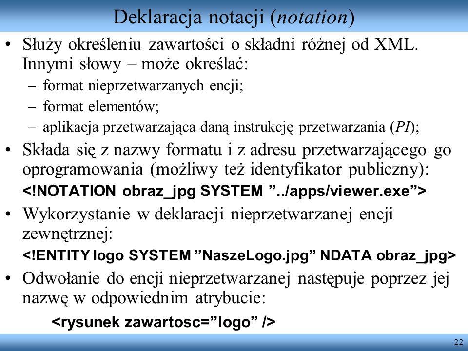 22 Deklaracja notacji (notation) Służy określeniu zawartości o składni różnej od XML. Innymi słowy – może określać: –format nieprzetwarzanych encji; –