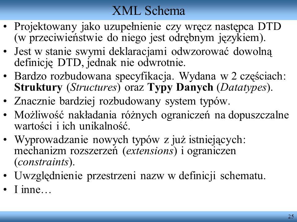 25 XML Schema Projektowany jako uzupełnienie czy wręcz następca DTD (w przeciwieństwie do niego jest odrębnym językiem). Jest w stanie swymi deklaracj