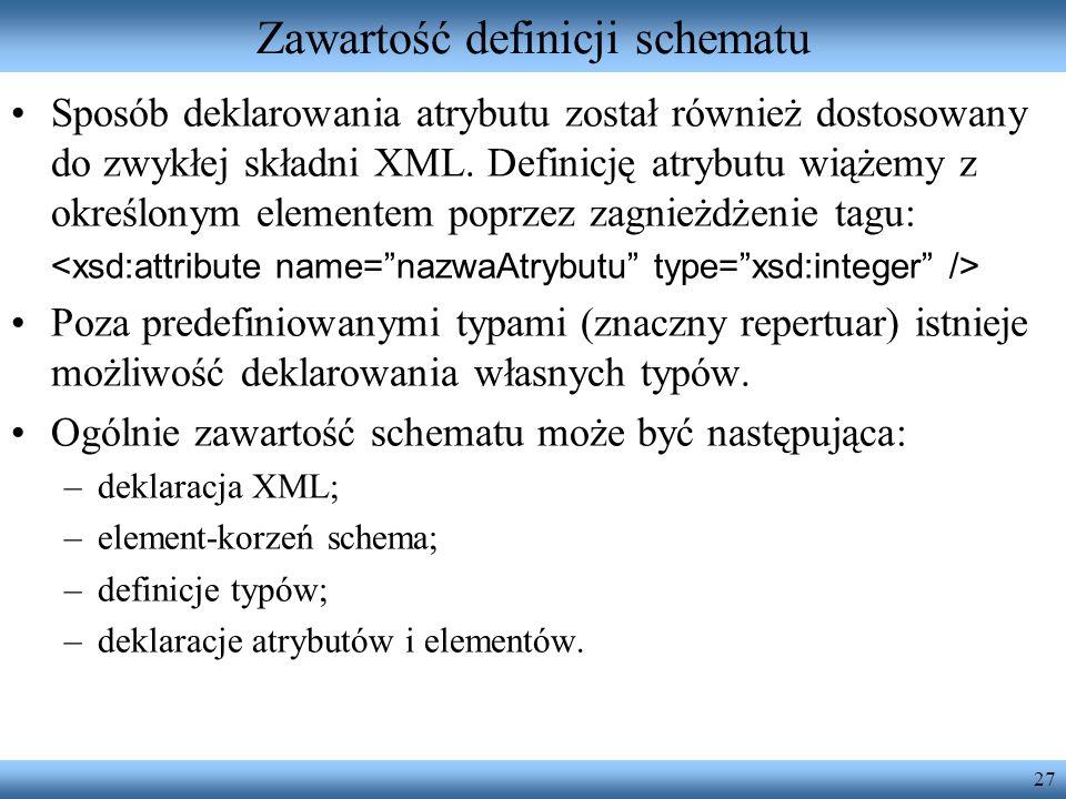 27 Zawartość definicji schematu Sposób deklarowania atrybutu został również dostosowany do zwykłej składni XML. Definicję atrybutu wiążemy z określony