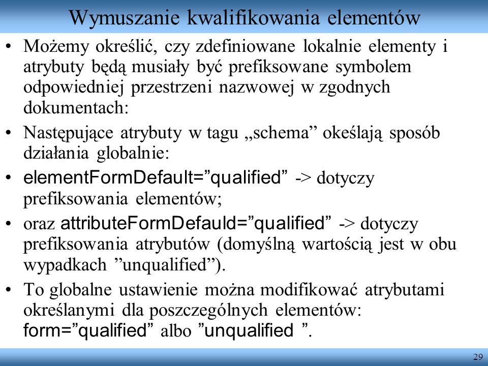 29 Wymuszanie kwalifikowania elementów Możemy określić, czy zdefiniowane lokalnie elementy i atrybuty będą musiały być prefiksowane symbolem odpowiedn